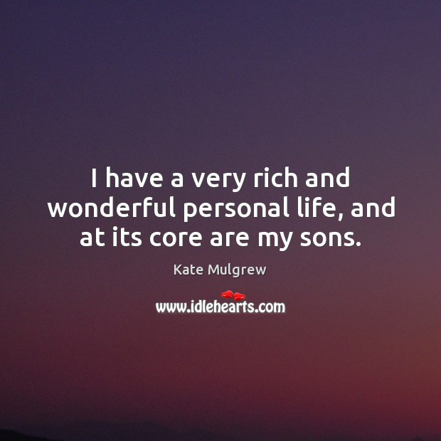 I have a very rich and wonderful personal life, and at its core are my sons. Kate Mulgrew Picture Quote