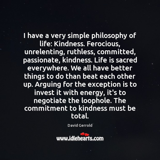 I have a very simple philosophy of life: Kindness. Ferocious, unrelenting, ruthless, David Gerrold Picture Quote