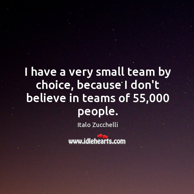I have a very small team by choice, because I don't believe in teams of 55,000 people. Image
