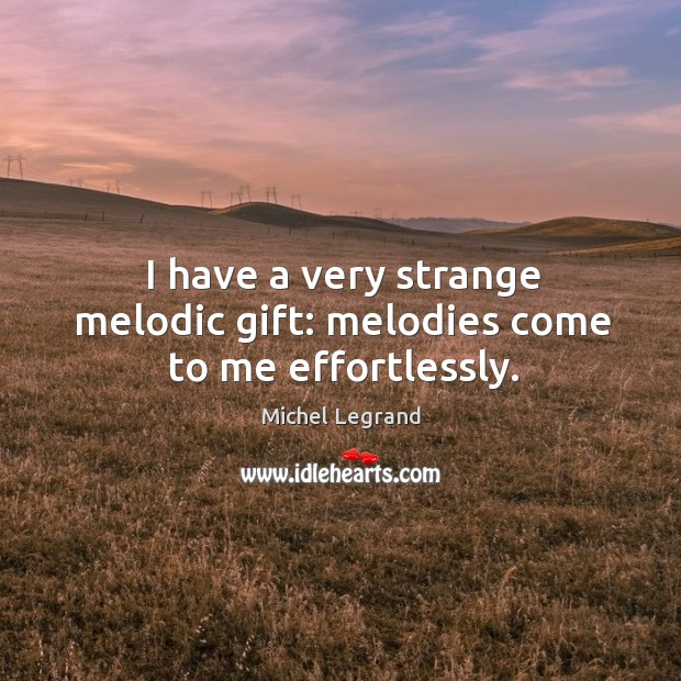 I have a very strange melodic gift: melodies come to me effortlessly. Michel Legrand Picture Quote