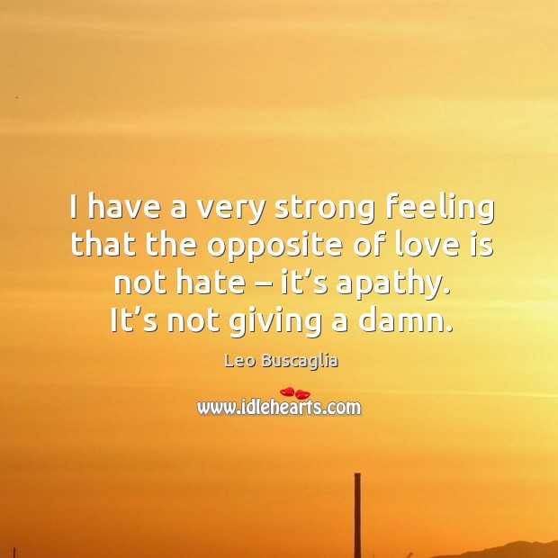 Image, I have a very strong feeling that the opposite of love is not hate – it's apathy. It's not giving a damn.