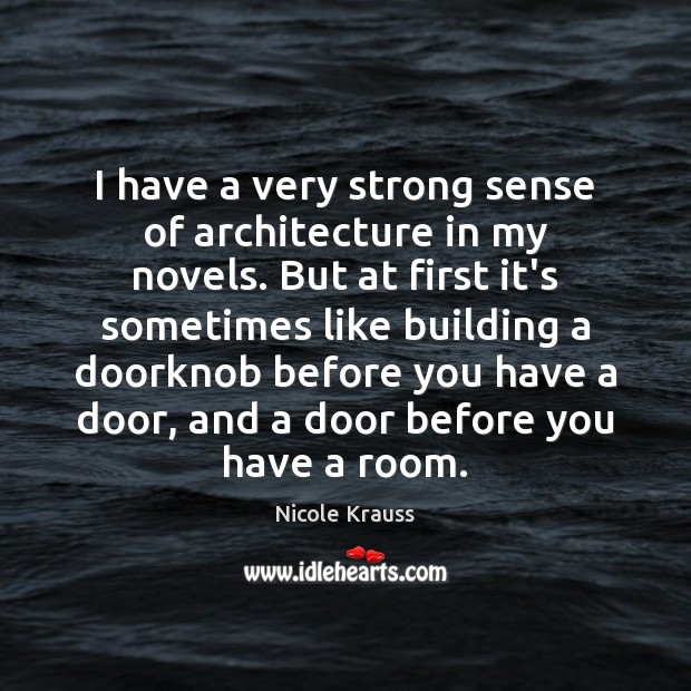 I have a very strong sense of architecture in my novels. But Nicole Krauss Picture Quote