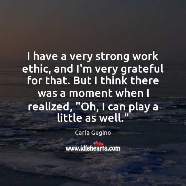 I have a very strong work ethic, and I'm very grateful for Carla Gugino Picture Quote