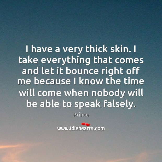 I have a very thick skin. I take everything that comes and Prince Picture Quote