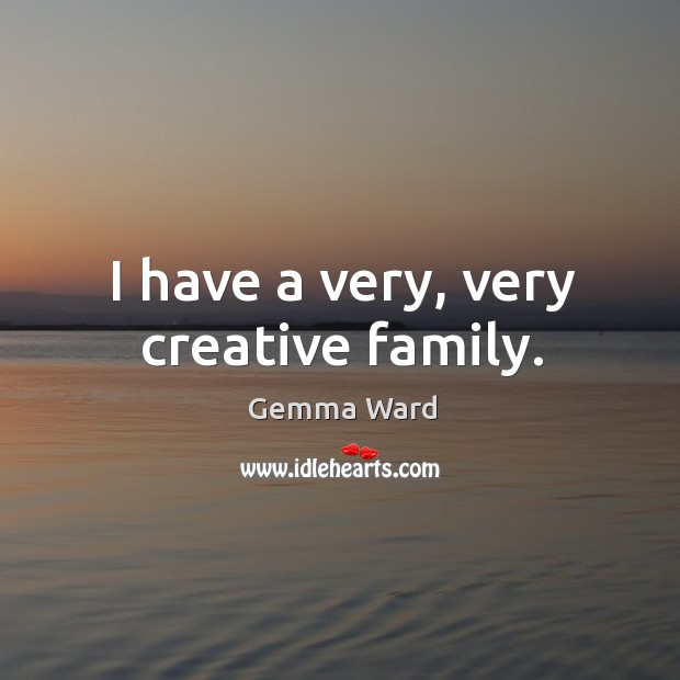 I have a very, very creative family. Gemma Ward Picture Quote