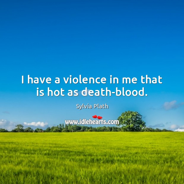 Image, I have a violence in me that is hot as death-blood.