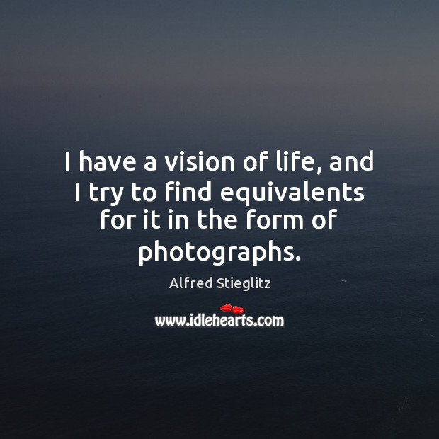 Image, I have a vision of life, and I try to find equivalents for it in the form of photographs.
