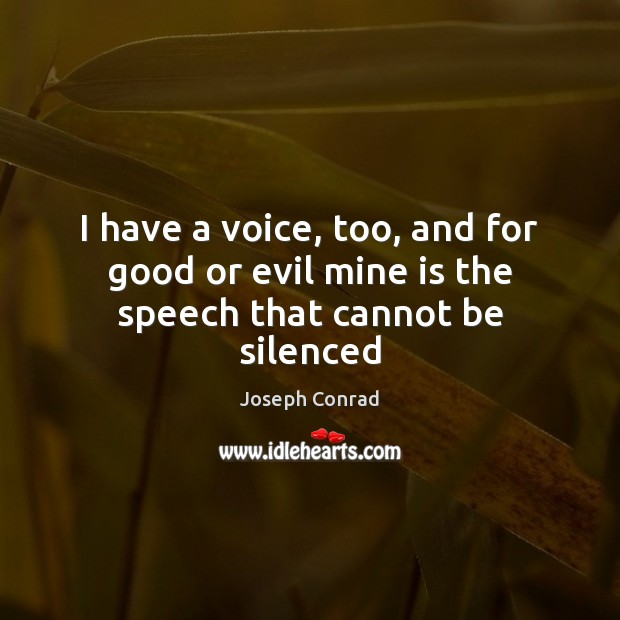 Image, I have a voice, too, and for good or evil mine is the speech that cannot be silenced