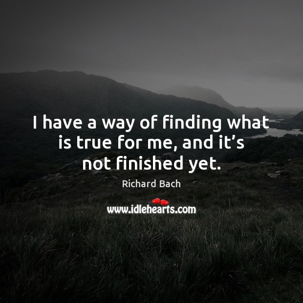 I have a way of finding what is true for me, and it's not finished yet. Richard Bach Picture Quote