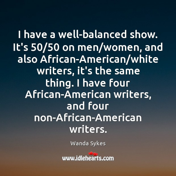 I have a well-balanced show. It's 50/50 on men/women, and also African-American/ Image