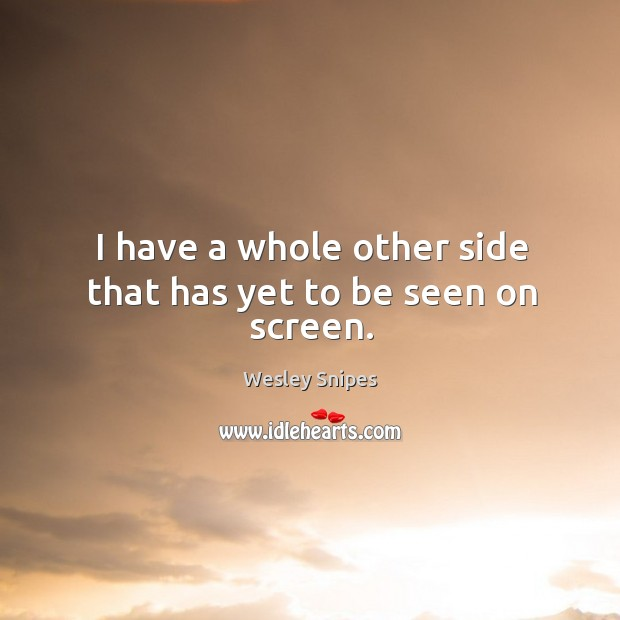 I have a whole other side that has yet to be seen on screen. Wesley Snipes Picture Quote