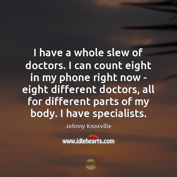I have a whole slew of doctors. I can count eight in Johnny Knoxville Picture Quote