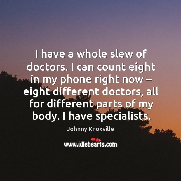 I have a whole slew of doctors. I can count eight in my phone right now – eight different doctors Johnny Knoxville Picture Quote