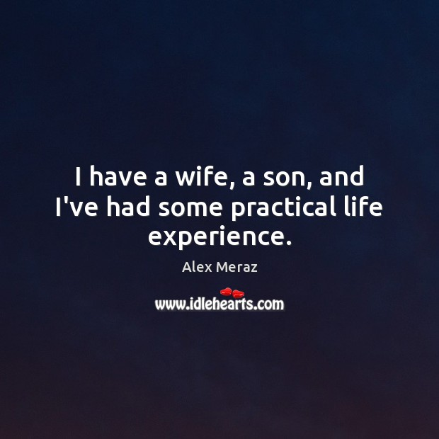Image, I have a wife, a son, and I've had some practical life experience.