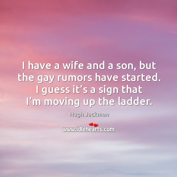 Image, I have a wife and a son, but the gay rumors have started. I guess it's a sign that I'm moving up the ladder.