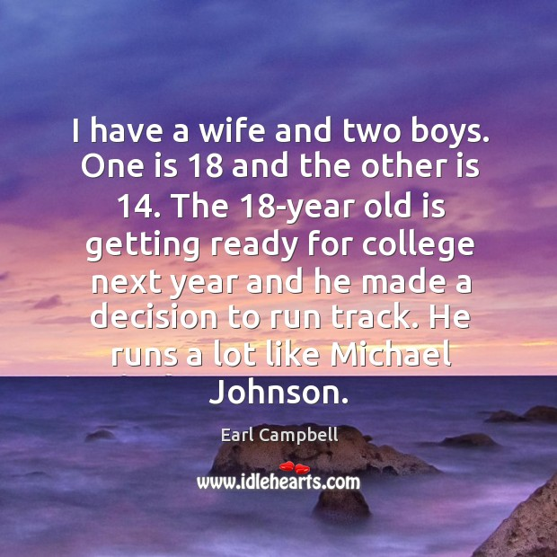 I have a wife and two boys. One is 18 and the other is 14. Earl Campbell Picture Quote