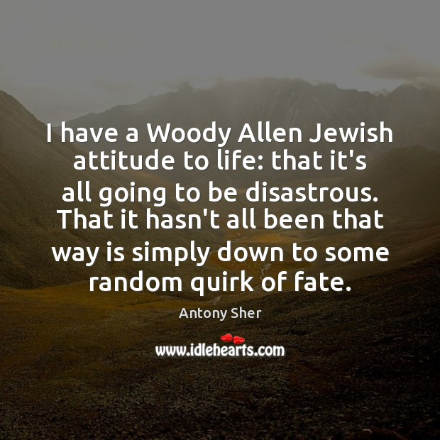 Image, I have a Woody Allen Jewish attitude to life: that it's all