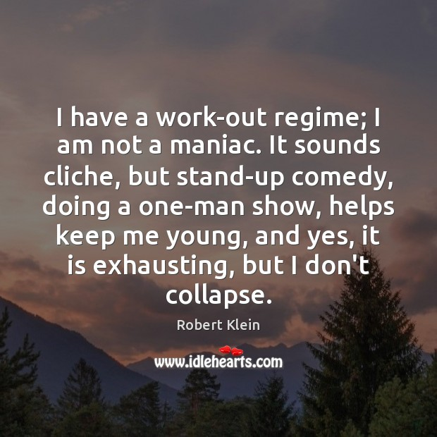 I have a work-out regime; I am not a maniac. It sounds Robert Klein Picture Quote