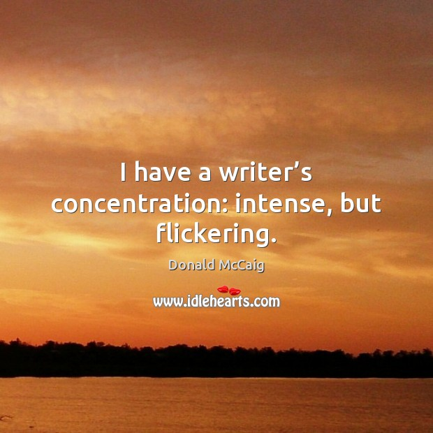I have a writer's concentration: intense, but flickering. Donald McCaig Picture Quote