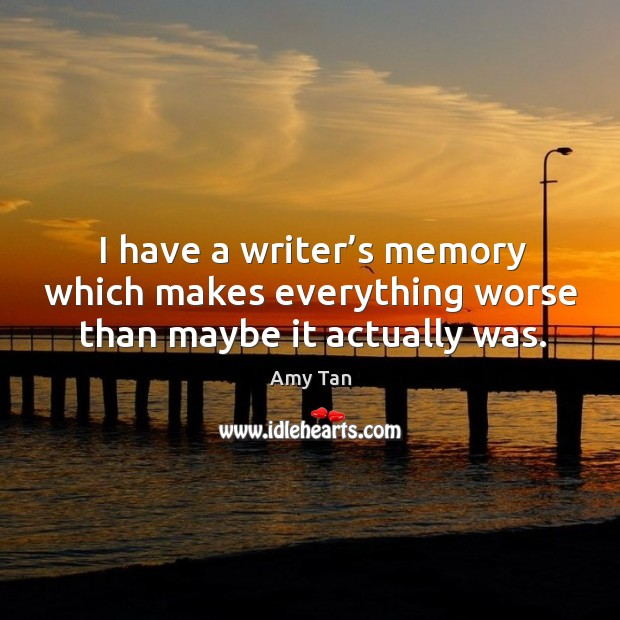 I have a writer's memory which makes everything worse than maybe it actually was. Image