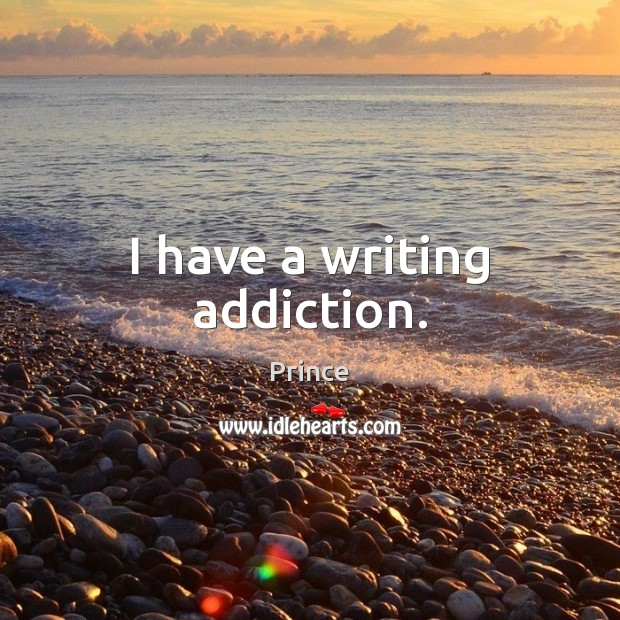 I have a writing addiction. Prince Picture Quote