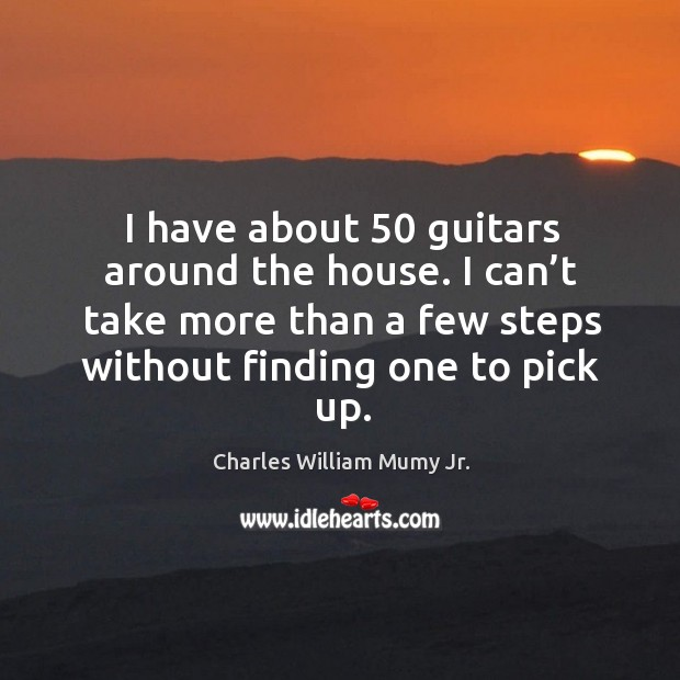 Image, I have about 50 guitars around the house. I can't take more than a few steps without finding one to pick up.