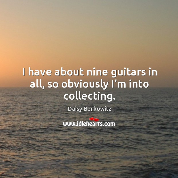 I have about nine guitars in all, so obviously I'm into collecting. Image