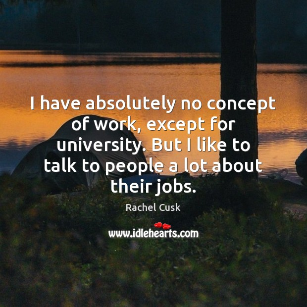 I have absolutely no concept of work, except for university. But I Rachel Cusk Picture Quote