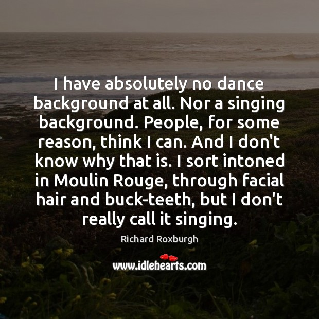 Image, I have absolutely no dance background at all. Nor a singing background.