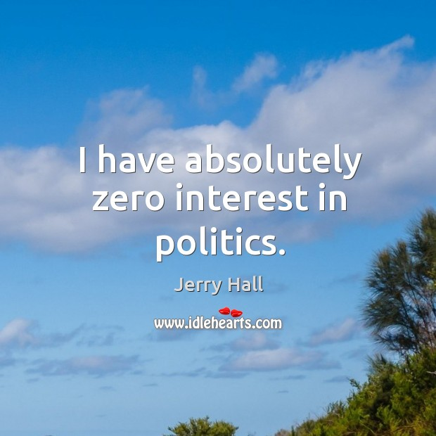 I have absolutely zero interest in politics. Jerry Hall Picture Quote