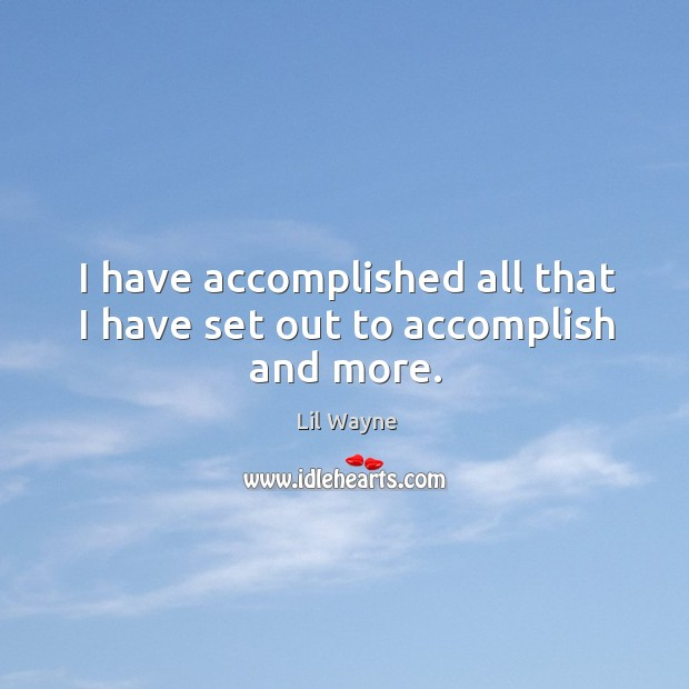 I have accomplished all that I have set out to accomplish and more. Image