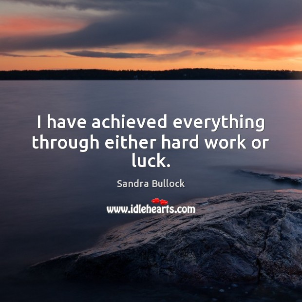 I have achieved everything through either hard work or luck. Sandra Bullock Picture Quote