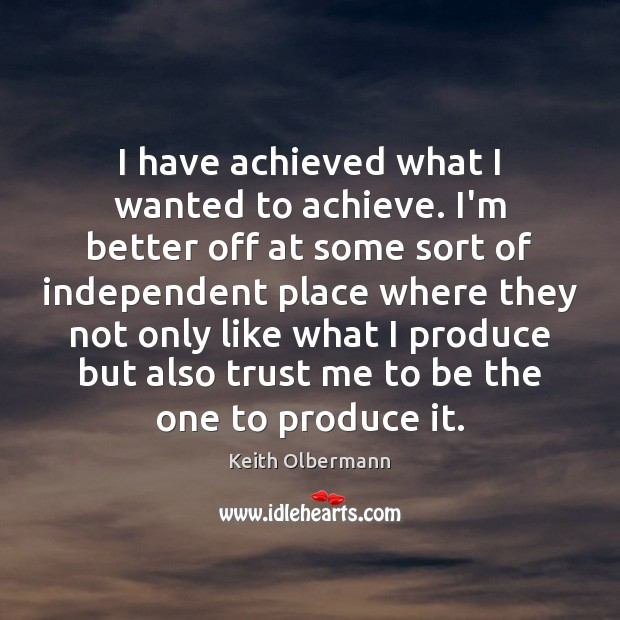 I have achieved what I wanted to achieve. I'm better off at Keith Olbermann Picture Quote