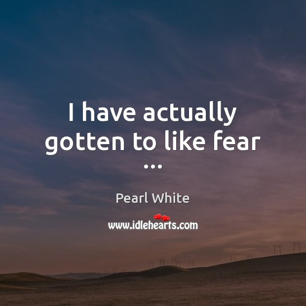 I have actually gotten to like fear … Image