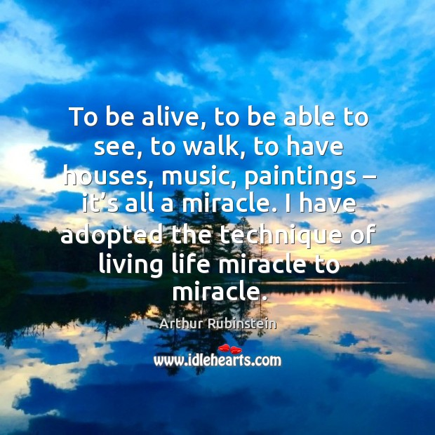 I have adopted the technique of living life miracle to miracle. Arthur Rubinstein Picture Quote