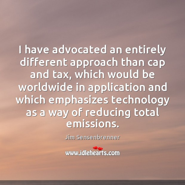 I have advocated an entirely different approach than cap and tax, which Jim Sensenbrenner Picture Quote