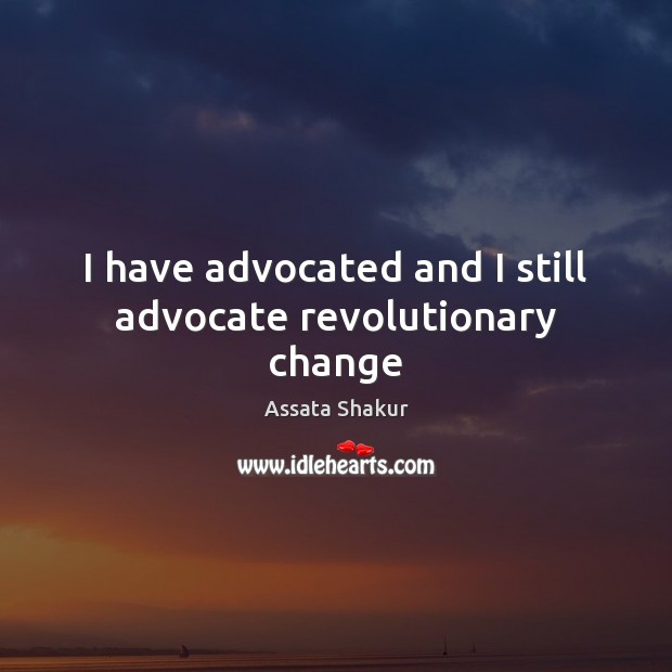 Image, I have advocated and I still advocate revolutionary change