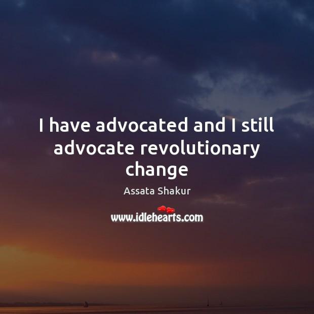I have advocated and I still advocate revolutionary change Assata Shakur Picture Quote
