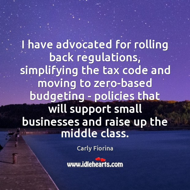 I have advocated for rolling back regulations, simplifying the tax code and Carly Fiorina Picture Quote