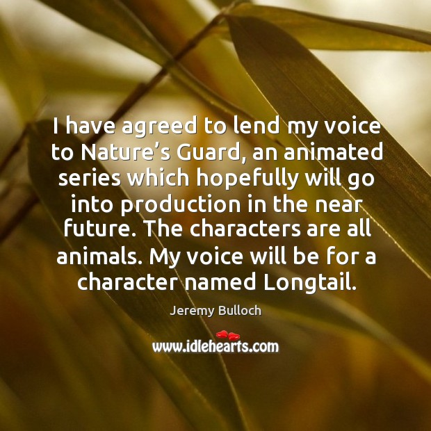Image, I have agreed to lend my voice to nature's guard, an animated series which hopefully will go into