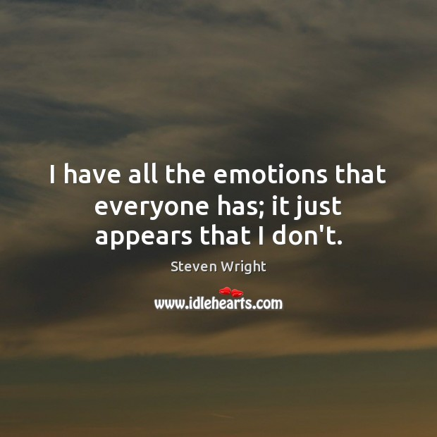 I have all the emotions that everyone has; it just appears that I don't. Image