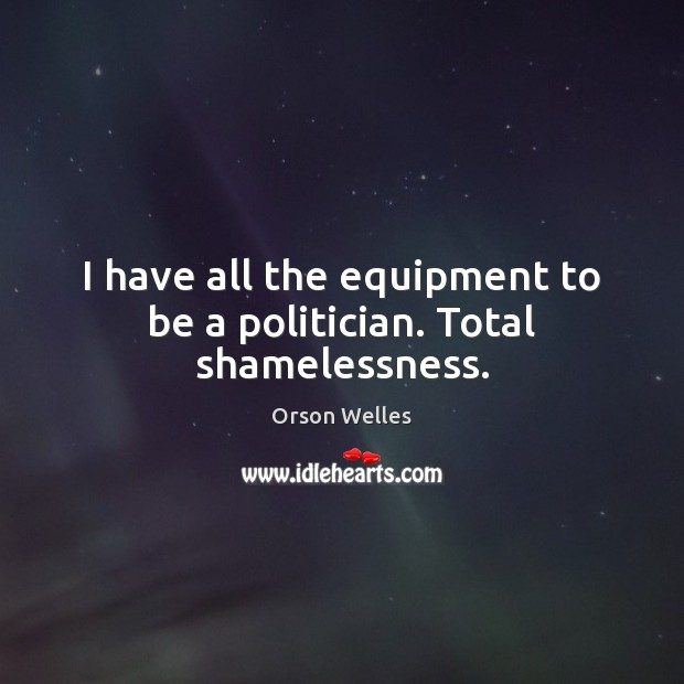 I have all the equipment to be a politician. Total shamelessness. Orson Welles Picture Quote