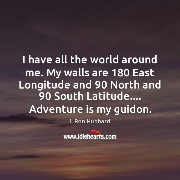 I have all the world around me. My walls are 180 East Longitude L Ron Hubbard Picture Quote