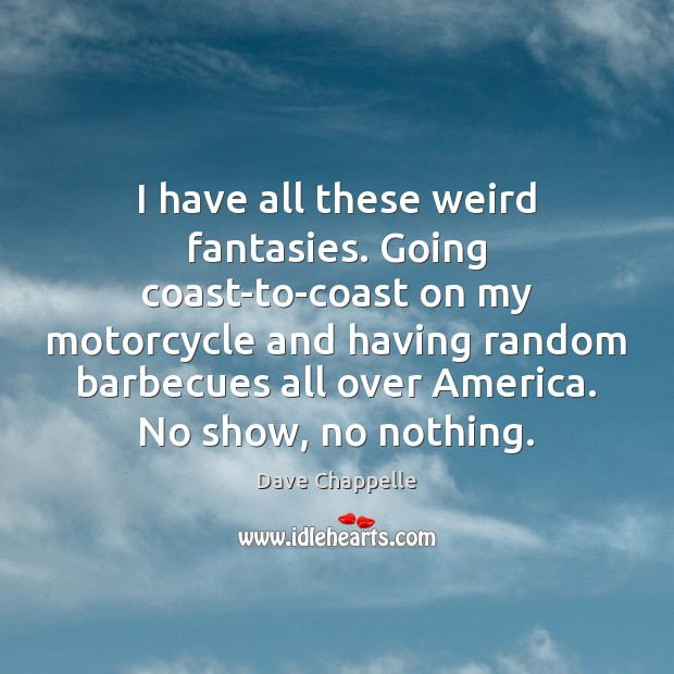 I have all these weird fantasies. Going coast-to-coast on my motorcycle and Dave Chappelle Picture Quote
