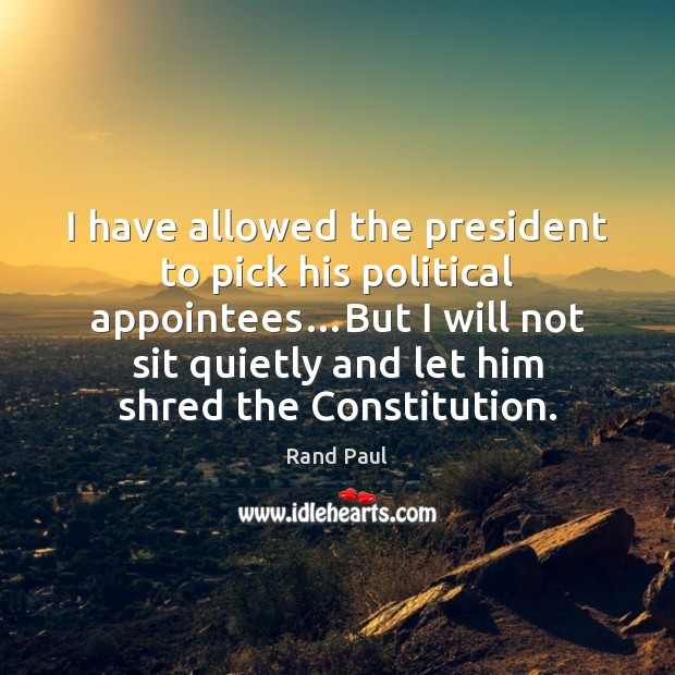 I have allowed the president to pick his political appointees…But I Image