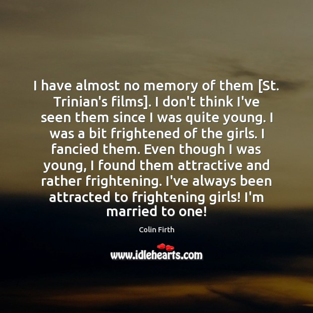 I have almost no memory of them [St. Trinian's films]. I don't Colin Firth Picture Quote