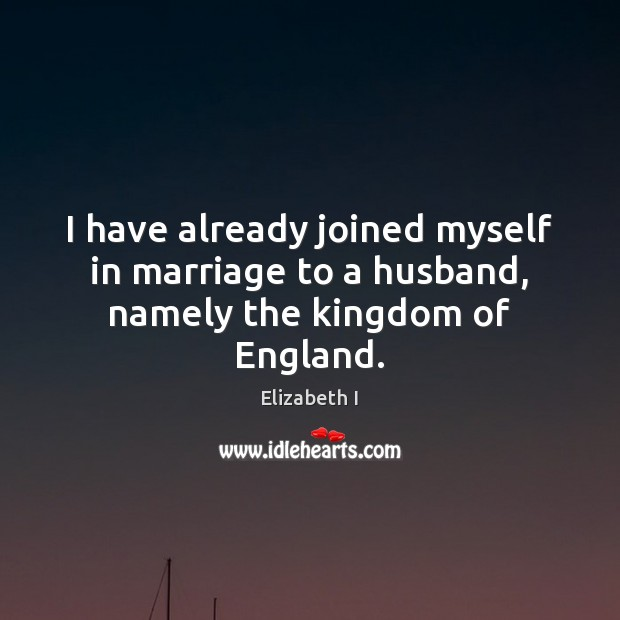 I have already joined myself in marriage to a husband, namely the kingdom of England. Elizabeth I Picture Quote