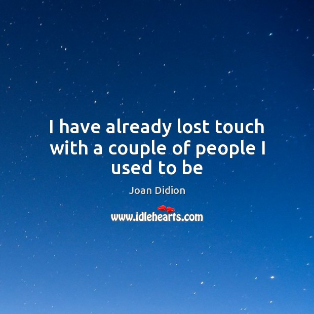 I have already lost touch with a couple of people I used to be Joan Didion Picture Quote