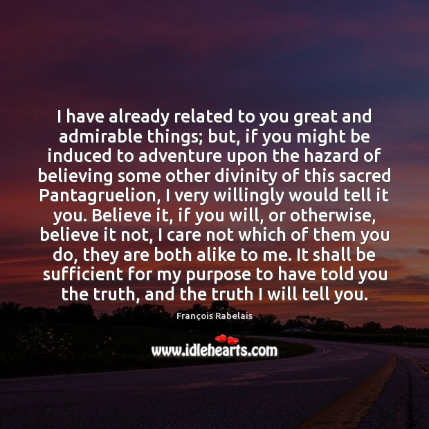 I have already related to you great and admirable things; but, if Image