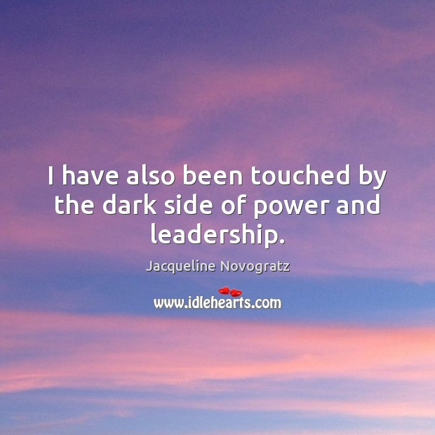 Image, I have also been touched by the dark side of power and leadership.